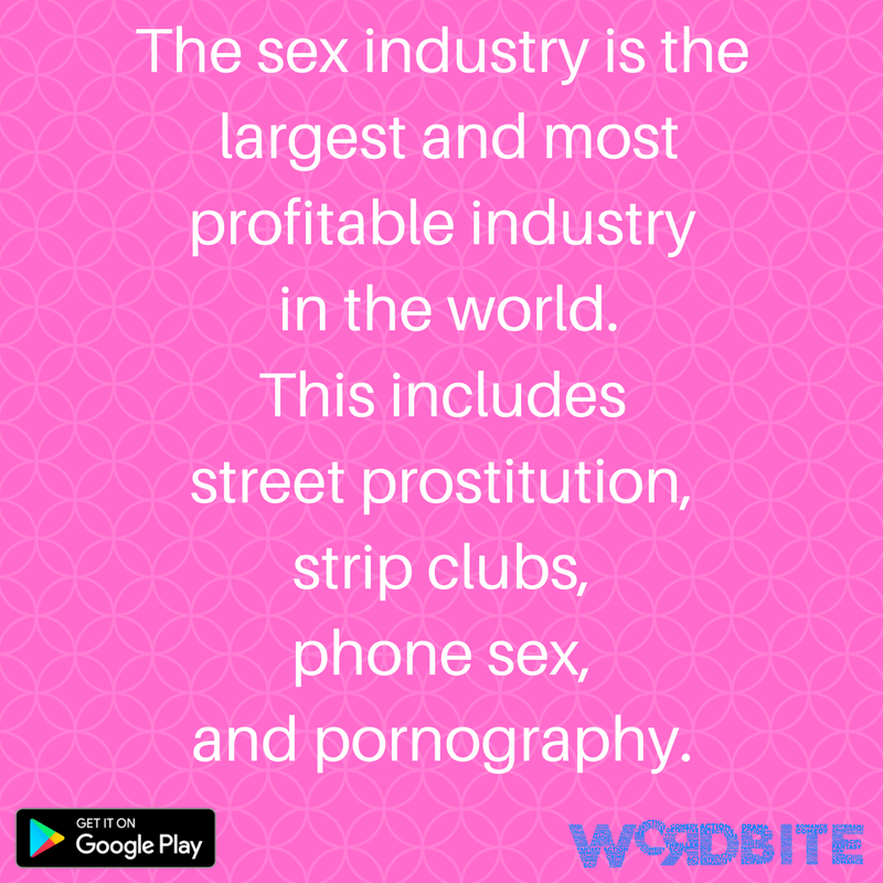 The sex industry is the largest and most profitable industry in the world. This includes street prostitution, strip clubs, phone sex, and pornography. (1)